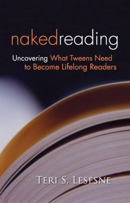 Naked Reading Uncovering What Tweens Need to Become Lifelong Readers