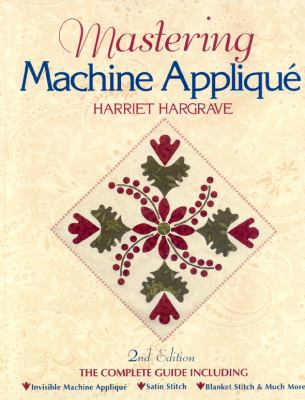 Mastering Machine Applique The Complete Guide Including Invisible Machine Applique, Satin Stitch, Blanket Stitch & Much More