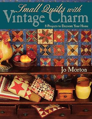 Small Quilts with Vintage Charm 8 Projects to Decorate Your Home