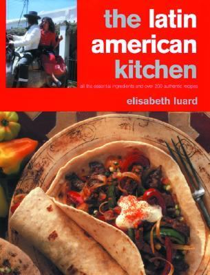Latin American Kitchen A Book of Essential Ingredients With More Than 200 Authentic Recipes