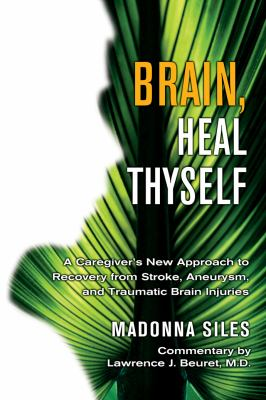 Brain, Heal Thyself A Caregiver's New Approach to Recovery from Stroke, Aneurysm, And Traumatic Brain Injuries