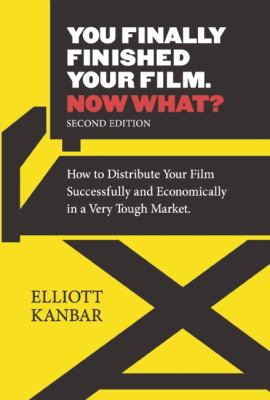 You Finally Finished Your Film - Now What? : How to Distribute You Film Successfully and Economically in a Very Tough Market