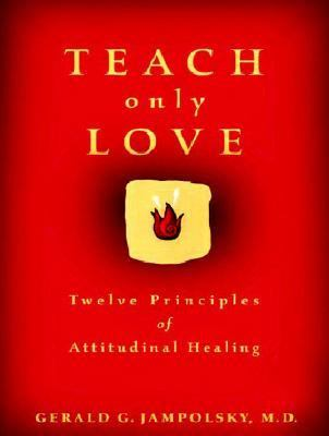 Teach Only Love The Twelve Principles of Attitudinal Healing