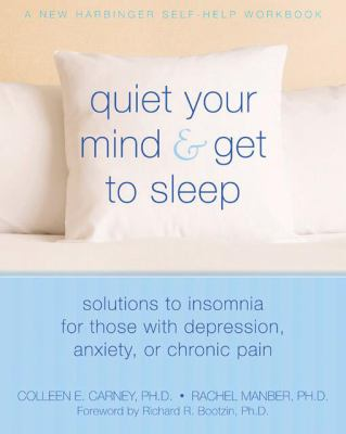 Quiet Your Mind & Get to Sleep: Solutions to Insomnia for Those With Depression, Anxiety or Chronic Pain (New Harbinger Self-Help Workbook)
