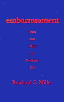 Embarrassment: Poise and Peril in Everyday Life - Rowland S. Miller - Hardcover