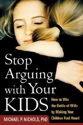 Stop Arguing With Your Kids How to Win the Battle of Wills by Making Your Children Feel Heard