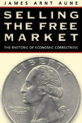 Selling the Free Market The Rhetoric of Economic Correctness