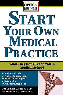 Start Your Own Medical Practice A Guide to All the Things They Don't Teach You in Medical School About Starting Your Own Practice