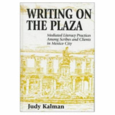 Writing on the Plaza Mediated Literacy Practice Among Scribes and Clients in Mexico City