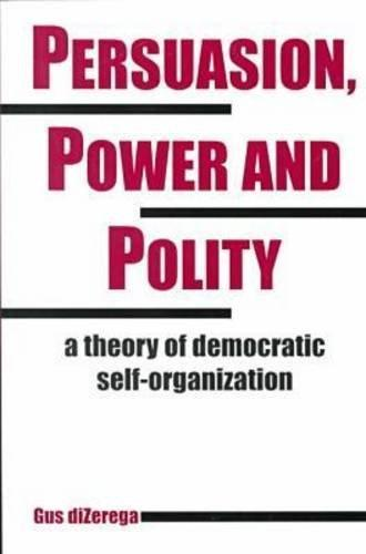 Persuasion, Power and Polity: A Theory of Democratic Self-Organization (Advances in Systems Theory, Complexity, and the Human Sciences)