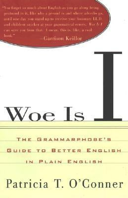 Woe Is I The Grammarphobe's Guide to Better English in Plain English
