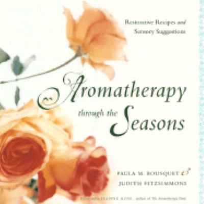 Aromatherapy Through the Seasons Restorative Recipes and Sensory Suggestions