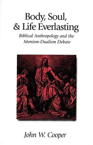 Body, Soul & Life Everlasting: Biblical Anthropology & the Monism-Dualism Debate
