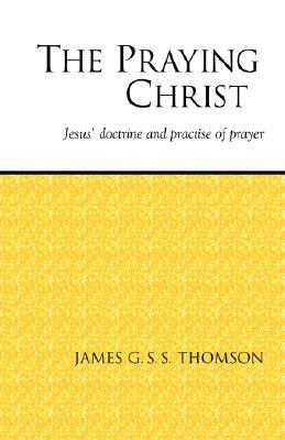Praying Christ A Study of Jesus' Doctrine and Practice of Prayer