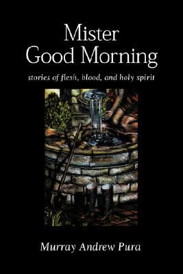 Mister Good Morning Stories of Flesh, Blood, and Holy Spirit