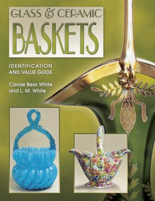 Glass & Ceramic Baskets Identification and Value Guide Identification and Value Guide