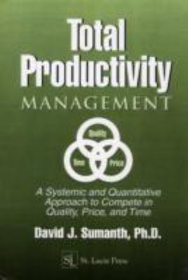 Total Productivity Management A Systemic and Quantitative Approach to Complete in Quality, Price, and Time