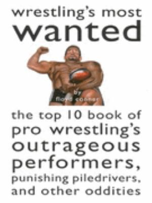 Wrestling's Most Wanted The Top 10 Book of Pro Wrestling's Outrageous Performers, Punishing Pile Drivers, and Other Oddities