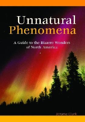 Unnatural Phenomena A Guide to Bizarre Wonders of North America