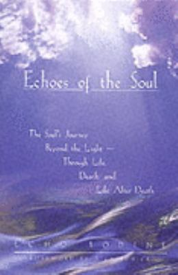 Echoes of the Soul The Souls Journey Beyond the Light Through Life, Death, and Life After Death