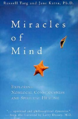 Miracles of Mind Exploring Nonlocal Consciousness and Spiritual Healing