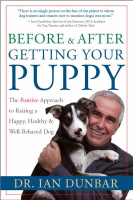 Before & After Getting Your Puppy The Positive Approach to Raising a Happy, Healthy & Well-Behaved Dog