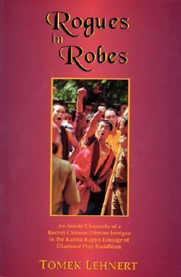 Rogues in Robes An Inside Chronicle of a Recent Chinese-Tibetan Intrigue in the Karma Kagyu Lineage of Diamond Way Buddhism