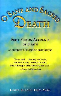 O Sane and Sacred Death First Person Accounts of Death As Received in Hypnotic Regressions