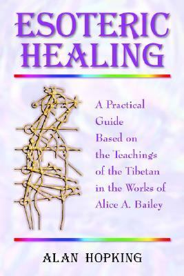 Esoteric Healing A Practical Guide Based on the Teachings of the Tibetan in the Works of Alice A. Bailey