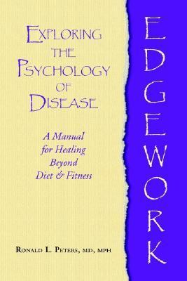 Edgework Exploring the Psychology of Disease  A Manual for Healing Beyond Diet & Fitness