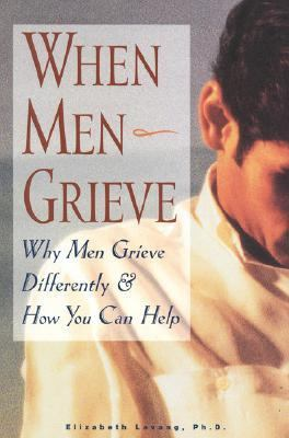 When Men Grieve Why Men Grieve Differently and How You Can Help