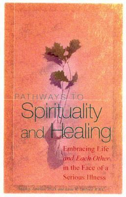 Pathways to Spirituality and Healing Embracing Life and Each Other in the Face of a Serious Illness