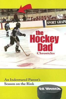 Hockey Dad Chronicles An Indentured Parent's Season On the Rink