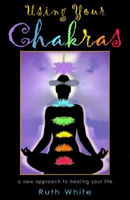 Using Your Chakras A New Approach to Healing Your Life
