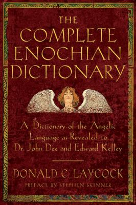 Complete Enochian Dictionary A Dictionary of the Angelic Language As Revealed to Dr. John Dee and Edward Kelley