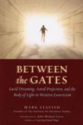 Between the Gates Lucid Dreaming, Astral Projection, and the Body of Light in Western Esoteri