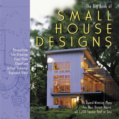 Big Book of Small House Designs 75 Award-Winning Plans for Houses 1,250 Square Feet or Less