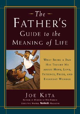 Father's Guide to the Meaning of Life What Being a Dad Has Taught Me About Hope, Love, Patience, Pride, and Everyday Wonder