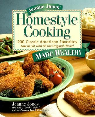 Jeanne Jones' Homestyle Cooking Made Healthy 200 Classic American Favorites  Low in Fat With All the Original Flavor!