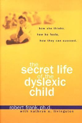 Secret Life of a Dyslexic Child How She Thinks, How He Feels, How They Can Succeed