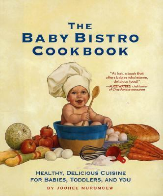Baby Bistro Cookbook Healthy, Delicious Cuisine for Babies, Toddlers, and You