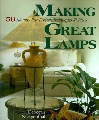Making Great Lamps: 50 Illuminating Projects, Techniques and Ideas - Deborah Morganthal - Hardcover - 1 ED