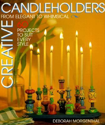 Creative Candleholders: From Elegant to Whimsical, 60 Projects to Suit Every Taste - Deborah Morgenthal - Paperback