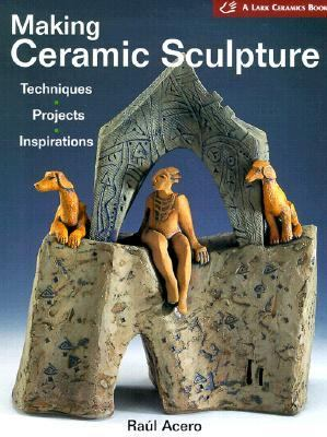 Making Ceramic Sculpture: Techniques, Projects, Inspirations, - Raul Acero - Hardcover