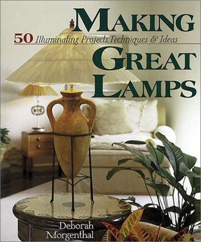 Making Great Lamps: 50 Illuminating Projects, Techniques & Ideas