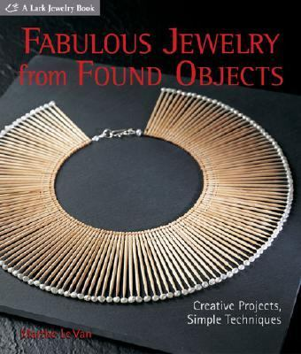 Fabulous Jewelry from Found Objects Creative Projects, Simple Techniques