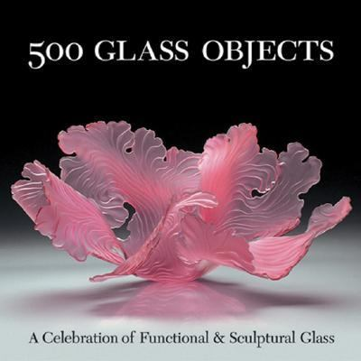 500 Glass Objects A Celebration Of Functional & Sculptural Glass