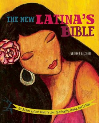 The New Latina's Bible: The Modern Latina's Guide to Love, Spirituality, Family, and La Vida
