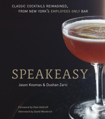 Speakeasy : The Employees Only Guide to Classic Cocktails Reimagined