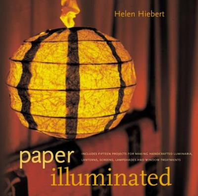 Paper Illuminated Includes 15 Projects for Making Handcrafted Luminaria, Lanterns, Screens, Lampshades, and Window Treatments